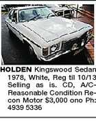 HOLDEN Kingswood Sedan 1978, White, Reg til 10/13 Selling as is. CD, A/CReasonable Condition Recon Motor $3,000 ono Ph: 4939 5336