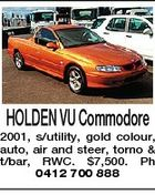 HOLDEN VU Commodore 2001, s/utility, gold colour, auto, air and steer, torno & t/bar, RWC. $7,500. Ph 0412 700 888