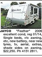 "JAYCO ""Feather"" 2006 excellent cond, reg 01/14, Single beds, r/o awning, etc, new battery, near new tyres, tv, aerial, extras, shade sides on awning, $22,250. Ph 4151 2811."