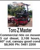 "Toro Z Master Commercial ride on mower 3 cyl diesel, 2,108 hours, 60"" cut, canopy good cond $8,900 Ph: 5481 2200"