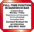 FULL-TIME POSITION IN SANDWICH BAR Lismore Area Monday - Friday Experience not necessary but an advantage Immediate Start Contact Graham for an interview (02) 6621 4653