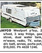 JAYCO Westport p'top, 2 s/bed, 3 way fridge, gas stove, dual water tank, m'wave, radio, TV, solar, d/c batt, annex, porta pot, $18,000. Ph 4639 1246.