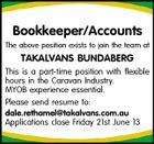 Bookkeeper/Accounts The above position exists to join the team at TAKALVANS BUNDABERG This is a part-time position with flexible hours in the Caravan Industry. MYOB experience essential. Please send resume to: dale.rethamel@takalvans.com.au Applications close Friday 21st June 13