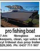 pro fishing boat 7.4m fibreglass sea keepers, clean, vgc volvo 4 cyl t/diesel duo prop trailer $29,995. Ph: 0437 711 907