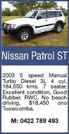 Nissan Patrol ST 2003 5 speed Manual Turbo Diesel 3L 4 cyl, 184,550 kms, 7 seater, Excellent condition, Good Rubber, RWC, No beach driving, $18,450 ono Toowoomba. M: 0422 789 493