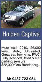 Holden Captiva Must sell! 2010, 26,000 kms, Auto, Unleaded, Great car, low kms. RWC, Fully serviced, front & rear parking sensors $22,000 Ono Bundaberg. M: 0437 723 054