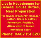 Live in Housekeeper for General House Duties, Meal Preparation for Owner (Property Manager - Cotton, Grain & Cattle) Permenant Position. 40km west of Moree Immediate start. Phone: 0487 151 328