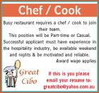Chef / Cook Busy restaurant requires a chef / cook to join their team. This position will be Part-time or Casual. Successful applicant must have experience in the hospitality industry, be available weekend and nights & be motivated and reliable. Award wage applies If this is you please email your resume to: greatcibo@yahoo.com.au