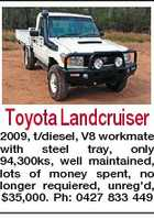 Toyota Landcruiser 2009, t/diesel, V8 workmate with steel tray, only 94,300ks, well maintained, lots of money spent, no longer requiered, unreg'd, $35,000. Ph: 0427 833 449