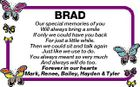 BRAD Our special memories of you Will always bring a smile If only we could have you back For just a little while. Then we could sit and talk again Just like we use to do. You always meant so very much And always will do too. Forever in our hearts Mark, Renee, Bailey, Hayden & Tyler