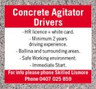 Concrete Agitator Drivers - HR licence + white card. - Minimum 2 years driving experience. - Ballina and surrounding areas. - Safe Working environment. - Immediate Start. For info please phone Skilled Lismore Phone 0407 025 859