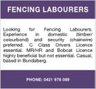 FENCING LABOURERS Looking for Fencing Labourers. Experience in domestic (timber/ colourbond) and security (chainwire) preferred. C Class Drivers Licence essential. MR/HR and Bobcat Licence highly beneficial but not essential. Casual, based in Bundaberg. PHONE: 0421 976 089