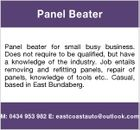 Panel Beater Panel beater for small busy business. Does not require to be qualified, but have a knowledge of the industry. Job entails removing and refitting panels, repair of panels, knowledge of tools etc.. Casual, based in East Bundaberg. M: 0434 953 982 E: eastcoastauto@outlook.com