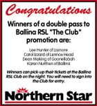 "Congratulations Winners of a double pass to Ballina RSL ""The Club"" promotion are: Lee Hunter of Lismore Carol Izzard of Lennox Head Dean Making of Goonellabah Karen Nurthen of Ballina Winners can pick-up their tickets at the Ballina RSL Club on the night. You will need to sign into the Club for entry."