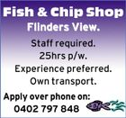 Fish & Chip Shop Flinders View. Staff required. 25hrs p/w. Experience preferred. Own transport. Apply over phone on: 0402 797 848