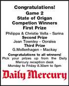 Congratulations! Game 2 State of Origan Competion Winners First Prize Philippa & Christie Vella - Sarina Second Prize Jean Townley - Ooralea Third Prize G.Mollenhagen - Mackay Congratulations to all winners! Pick your prizes up from the Daily Mercury reception desk Monday to Friday 8.30am to 5pm