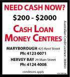 CASH LOAN MONEY CENTRES MARYBOROUGH 425 Kent Street Ph: 4123 0071 HERVEY BAY 29 Main Street Ph: 4124 4008 conditions apply Australian Credit Licence: 388451 NEED CASH NOW? $200 - $2000 4943869aa
