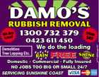 DAMO'S RUBBISH REMOVAL 1300 732 379 0423 611 450 Demolition Tree Lopping Etc. from $49 We do the loading RAIN FREE SHINE Domestic - Commercial - Fully Insured NO JOBS TOO BIG OR SMALL 24/7 SERVICING SUNSHINE COAST 4774934abHC We Are Local