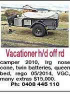 Vacationer h/d off rd camper 2010, lrg nose cone, twin batteries, queen bed, rego 05/2014, VGC, many extras $15,000. Ph: 0408 445 110