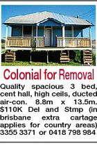 Colonial for Removal Quality spacious 3 bed, cent hall, high ceils, ducted air-con. 8.8m x 13.5m. $110K Del and Stmp (in brisbane extra cartage applies for country areas) 3355 3371 or 0418 798 984