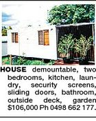 HOUSE demountable, two bedrooms, kitchen, laundry, security screens, sliding doors, bathroom, outside deck, garden $106,000 Ph 0498 662 177.