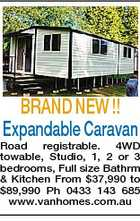 BRAND NEW !! Expandable Caravan Road registrable. 4WD towable, Studio, 1, 2 or 3 bedrooms, Full size Bathrm & Kitchen From $37,990 to $89,990 Ph 0433 143 685 www.vanhomes.com.au