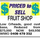 FRUIT SHOP Low O/heads, good cust base, Reduced from $75,000 NOW $49,950 WIWO 0409 479 332