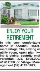 ENJOY YOUR RETIREMENT In this very comfortable home in beautiful Hazelmere village, 2br, sewing or utility room, open plan living & dining, security encl verandah, a/c, $195,000. 4128 2080 or Village Management (07) 4124 1877.