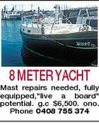 "8 METER YACHT Mast repairs needed, fully equipped,""live a board"" potential. g.c $6,500. ono. Phone 0408 755 374"
