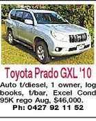 Toyota Prado GXL '10 Auto t/diesel, 1 owner, log books, t/bar, Excel Cond 95K rego Aug, $46,000. Ph: 0427 92 11 52