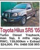 Toyota Hilux SR5 '05 Turbo Diesel Trayback, man 5sp, 6 mths rego, RWC, 139,000km + Extras! $24,000. Ph: 0488 538 995