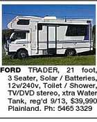 FORD TRADER, 21 foot, 3 Seater, Solar / Batteries, 12v/240v, Toilet / Shower, TV/DVD stereo, xtra Water Tank, reg'd 9/13, $39,990 Plainland. Ph: 5465 3329