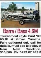 Barra / Bass 4.6M Tournament Style Punt '09 60HP 4 stroke Yamaha. Fully optioned out, call for details, must see to believe! Near New Condition. $16,500. Ph: 0422 07 999 8