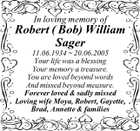 In loving memory of Robert ( Bob) William Sager 11.06.1934  20.06.2005 Your life was a blessing Your memory a treasure. You are loved beyond words And missed beyond measure. Forever loved & sadly missed Loving wife Moya, Robert, Gayette, Brad, Annette & families