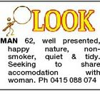 MAN 62, well presented, happy nature, nonsmoker, quiet & tidy. Seeking to share accomodation with woman. Ph 0415 088 074