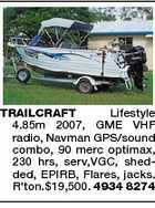 TRAILCRAFT Lifestyle 4.85m 2007, GME VHF radio, Navman GPS/sound combo, 90 merc optimax, 230 hrs, serv,VGC, shedded, EPIRB, Flares, jacks. R'ton.$19,500. 4934 8274
