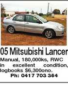05 Mitsubishi Lancer Manual, 180,000ks, RWC in excellent condition, logbooks $6,300ono. Ph: 0417 703 364