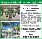 Kawana Island 2/3 2 2 57 Grand Parade 1, 2 & 3 bedroom apartments Resort style facilities: large lagoon pool, heated lap pool & spa, gym, sauna, 17 seat theatre & covered BBQ area. Pet-Friendly. Furnished available. FROM $350.00 Per Week Ph: 0407 374 800