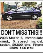 DON'T MISS THIS!!! 2003 Mazda 6, Immaculate cond., 5 speed manual, sedan, $9,800 ono. Phone 0429 146 870