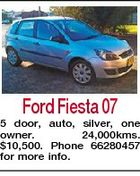 Ford Fiesta 07 5 door, auto, silver, one owner. 24,000kms. $10,500. Phone 66280457 for more info.