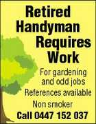 Retired Handyman Requires Work For gardening and odd jobs References available Non smoker Call 0447 152 037
