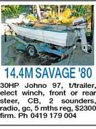 14.4M SAVAGE '80 30HP Johno 97, t/trailer, elect winch, front or rear steer, CB, 2 sounders, radio, gc, 5 mths reg, $2300 firm. Ph 0419 179 004