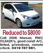 Reduced to $8000 Colt 2008 Manual, RWC 53,642K's, good cond! A/C, tinted, p/windows, remote c/lock. 0419 787 861.