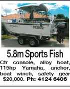 5.8m Sports Fish Ctr console, alloy boat, 115hp Yamaha, anchor, boat winch, safety gear $20,000. Ph: 4124 6406
