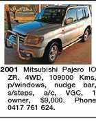 2001 Mitsubishi Pajero IO ZR. 4WD, 109000 Kms, p/windows, nudge bar, s/steps, a/c, VGC, 1 owner, $9,000. Phone 0417 761 624.