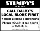 STUMPY'S Lic. No. 72522 CALL DALBY'S LOCAL BLOKE FIRST Phone: 4662 5411 (all hours) or 0428 440 831 www.dalby.info/stumpys 1098548AA  House Levelling & Restumping