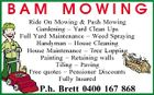 BAM MOWING Ride On Mowing & Push Mowing Gardening - Yard Clean Ups Full Yard Maintenance - Weed Spraying Handyman - House Cleaning House Maintenance - Tree Lopping Painting - Retaining walls Tiling - Paving Free quotes - Pensioner Discounts Fully Insured P.h. Brett 0400 167 868
