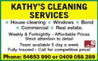 KATHY'S CLEANING SERVICES  House cleaning  Windows  Bond  Commercial  Real estate. Weekly & Fortnightly - Affordable Prices Strict attention to detail Team available 5 day a week Fully Insured - Call for competitive price! Phone: 54653 990 or 0409 058 289