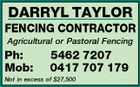 DARRYL TAYLOR FENCING CONTRACTOR Agricultural or Pastoral Fencing Ph: Mob: 5462 7207 0417 707 179 Not in excess of $27,500