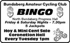 Bundaberg Amateur Cycling Club BINGO North Bundaberg Progress Hall Friday & Saturday Nights - 7.30pm 5 Jackpots Hoy & Mini Cent Sale Coronation Hall Every Tuesday 1pm
